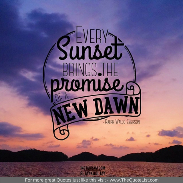 """Every sunset brings the promise of a new dawn"""