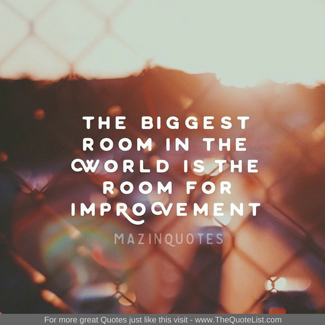 """The biggest room in the world is the room for improvement"""