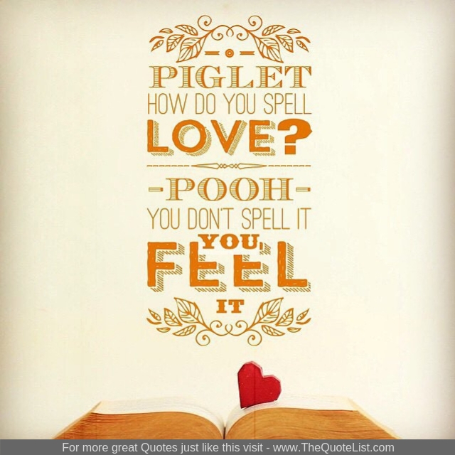 """Piglet - how do you spell love? Pooh - you don't spell it, you feel it"""