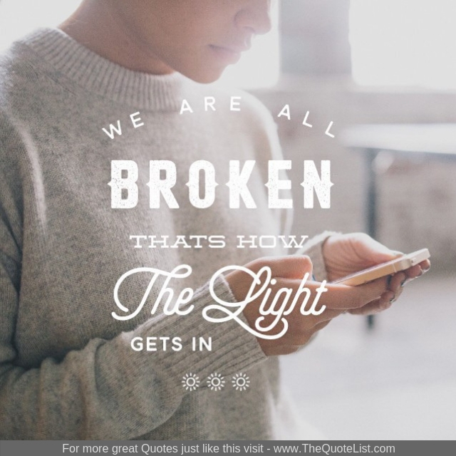 """We are all broken, that's how the light gets in"""