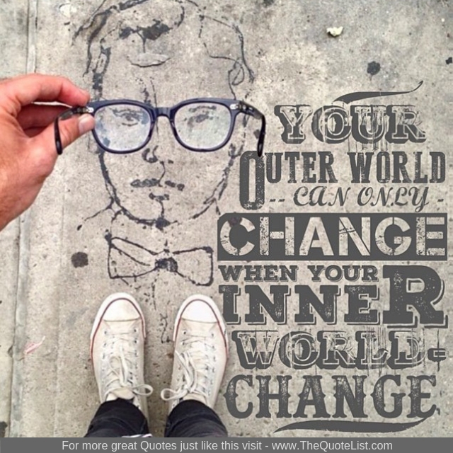 """Your outer world can only change when your inner world changes"""
