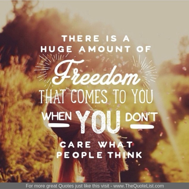 """There is a huge amount of freedom that comes to you when you don't care what people think"""