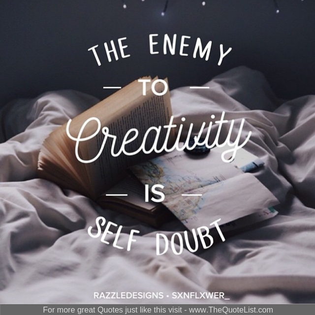 """The enemy to creativity is self doubt"""