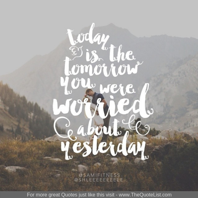 """Today is the tomorrow you were worried about yesterday"""