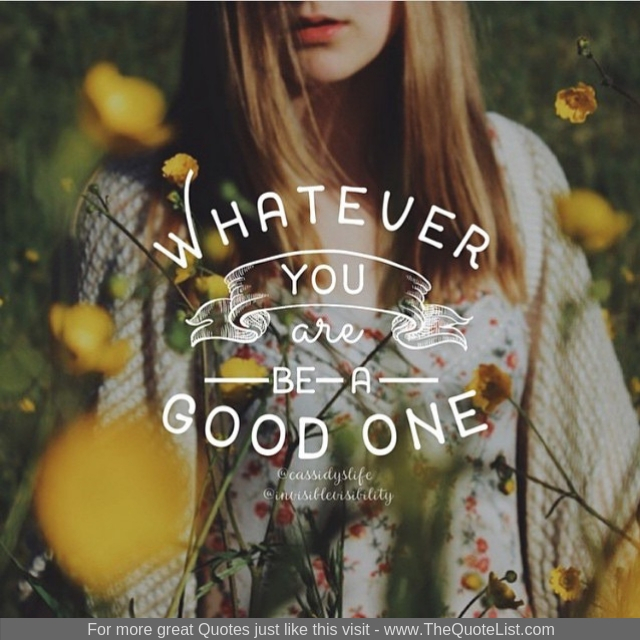 """What ever you are, be a good one"""