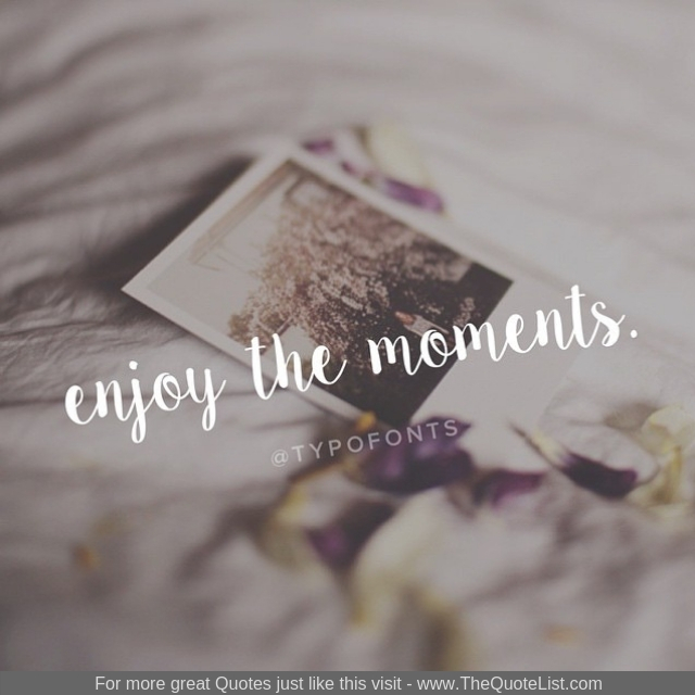 """Enjoy the moments"""