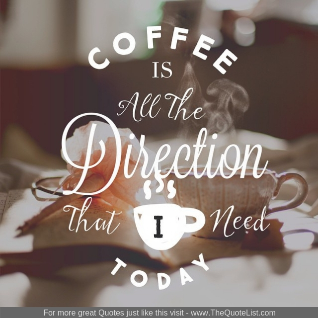 """Coffee is all the direction that I need today"""