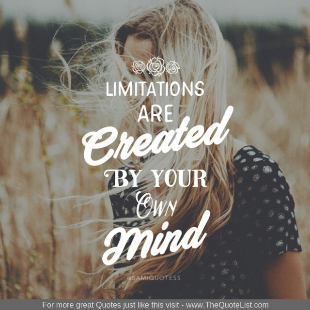 """Limitations are created by your own mind"""