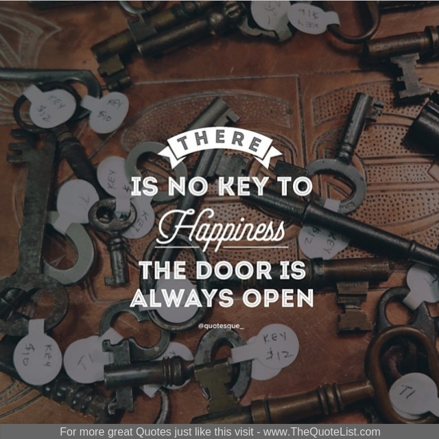 """There is no key to happiness the door is always open"""