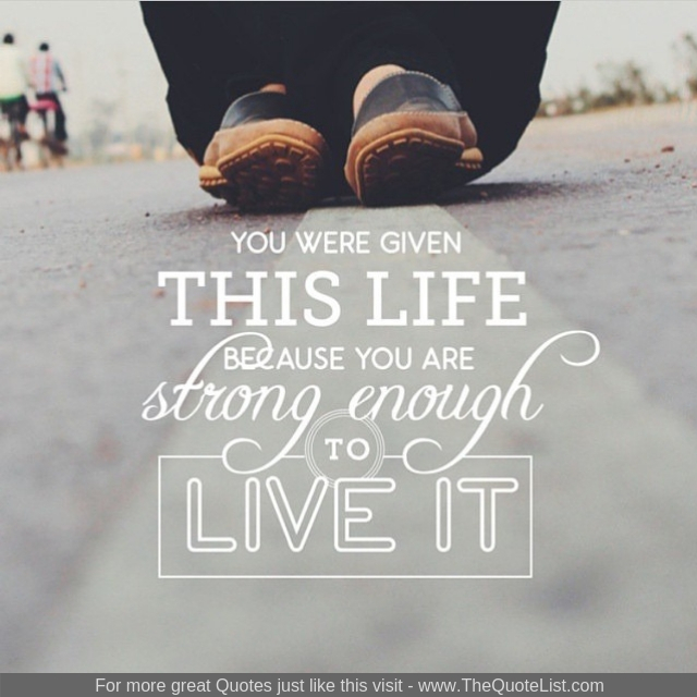 """""""You were given this life because you are strong enough to live it"""""""