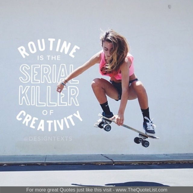 """Routine is the serial killer of creativity"""