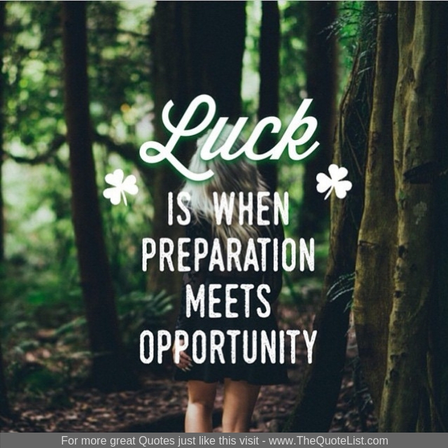 """Luck is when preparation meets opportunity"""
