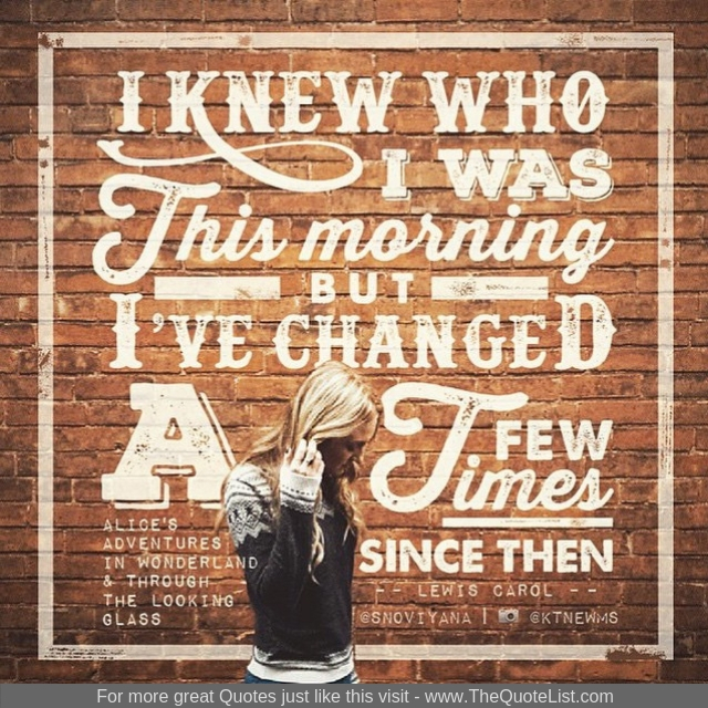 """I knew who I was this morning but I've changed a few times since then"" - Lewis Carol"
