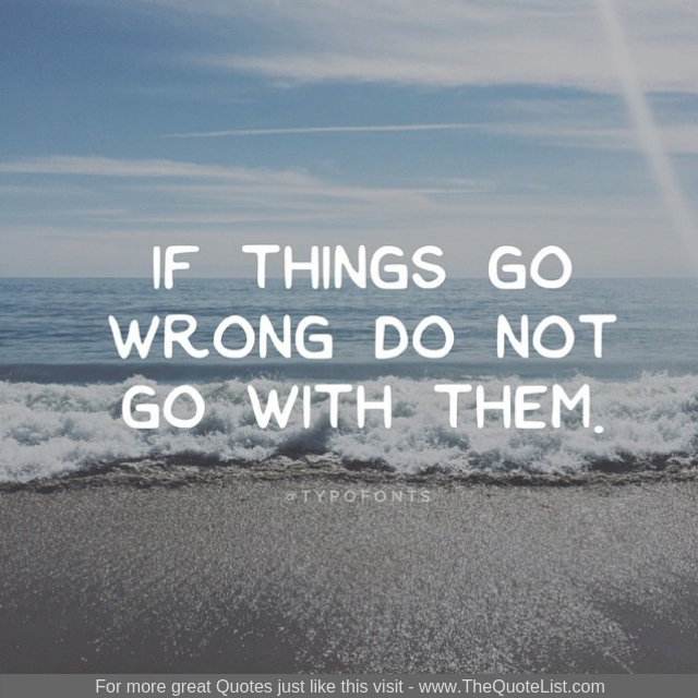 """If things go wrong do not go with them"""