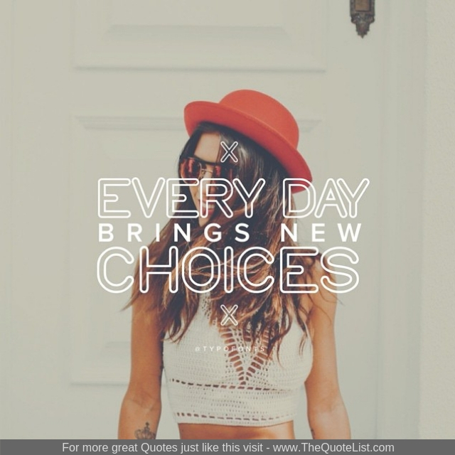 """Every day brings new choices"""
