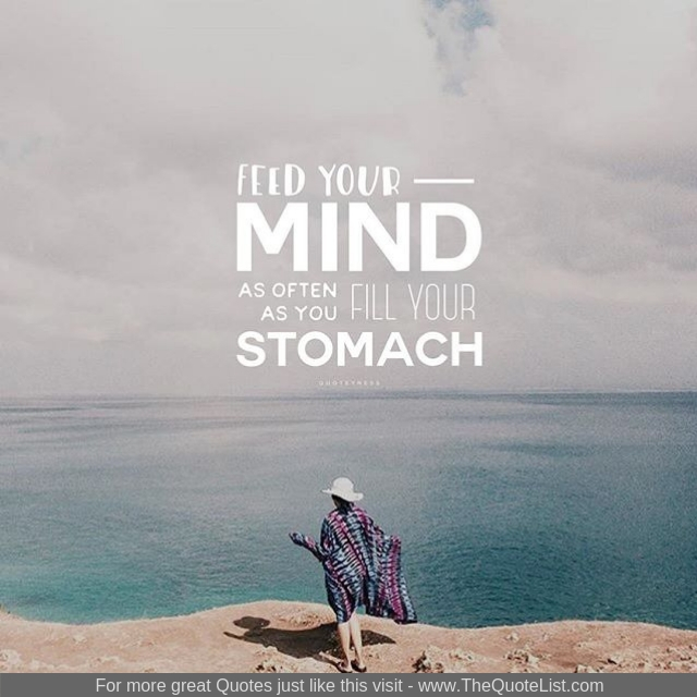 """""""Feed your mind as often as you fill your stomach"""""""