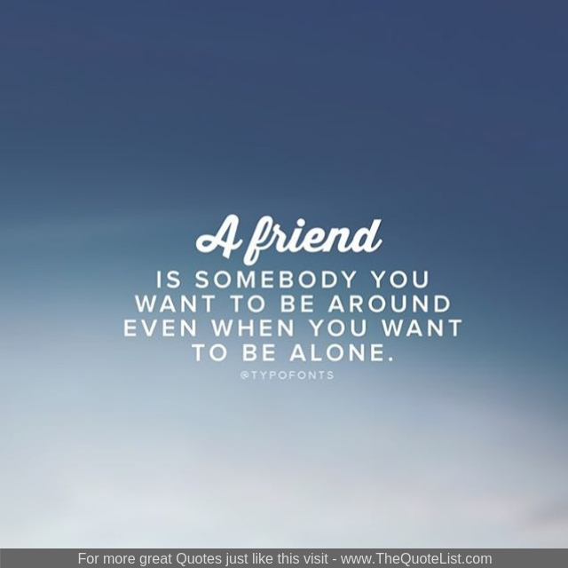 """A friend is somebody you want to be around even when you want to be alone"""