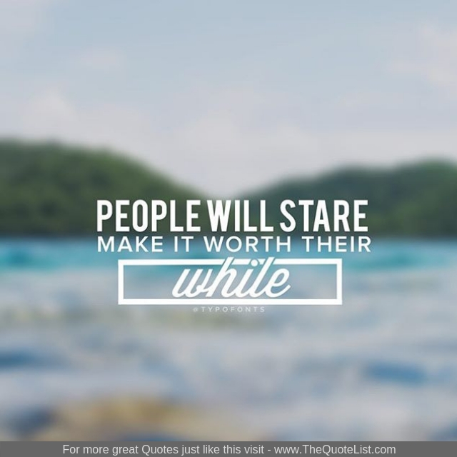 """People will stare, make it worth their while"""