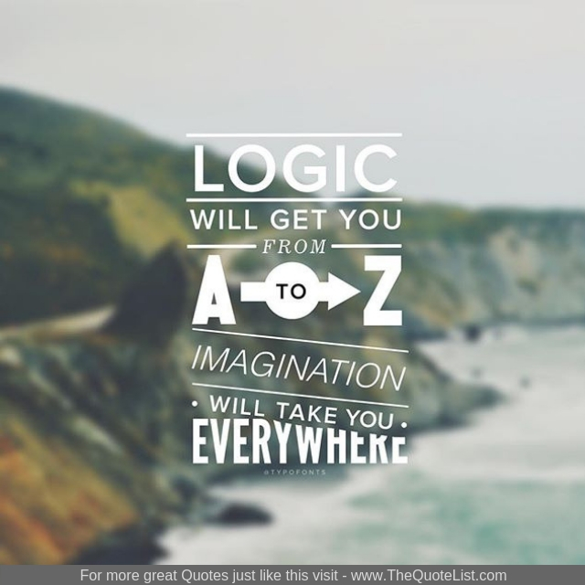 """Logic will get you from A to Z. Imagination will take you everywhere"""