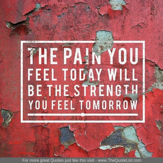 """The pain you feel today will be the strength you feel tomorrow"""