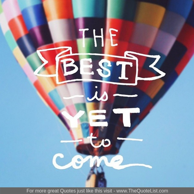 """The best is yet to come"""